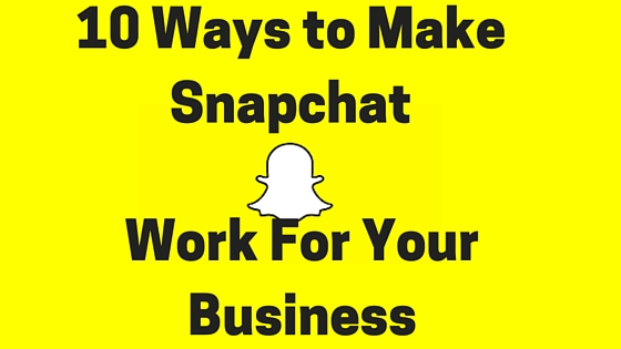 10 Ways to Make Snapchat Work For Your Business